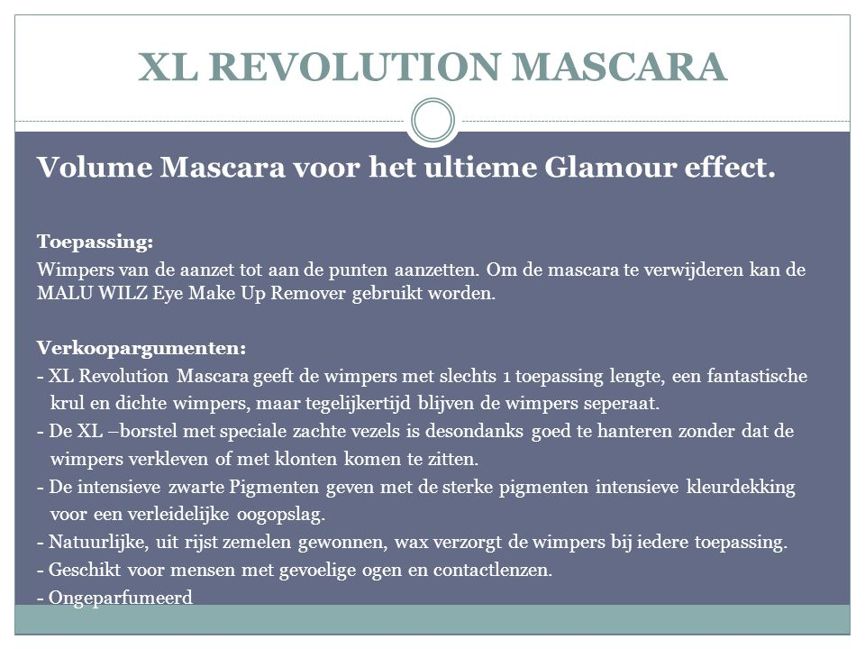 XL REVOLUTION MASCARA Volume Mascara voor het ultieme Glamour effect. Toepassing: Wimpers van de aanzet tot aan de punten aanzetten. Om de mascara te