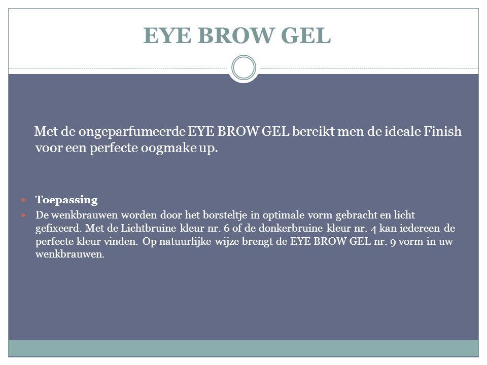 EYE BROW GEL Met de ongeparfumeerde EYE BROW GEL bereikt men de ideale Finish voor een perfecte oogmake up. Toepassing De wenkbrauwen worden door het