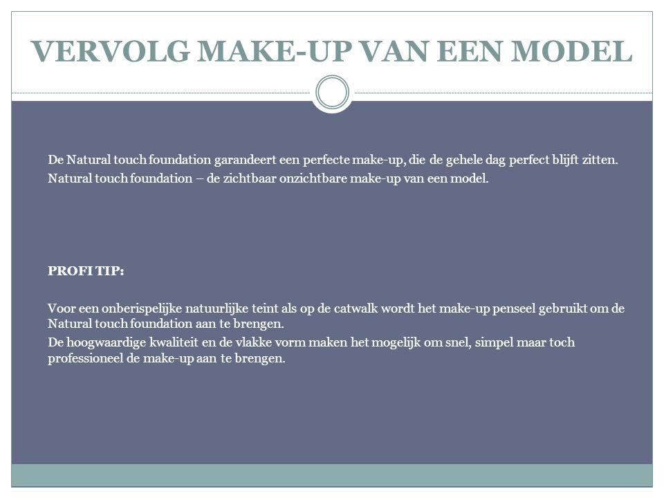 VERVOLG MAKE-UP VAN EEN MODEL De Natural touch foundation garandeert een perfecte make-up, die de gehele dag perfect blijft zitten. Natural touch foun
