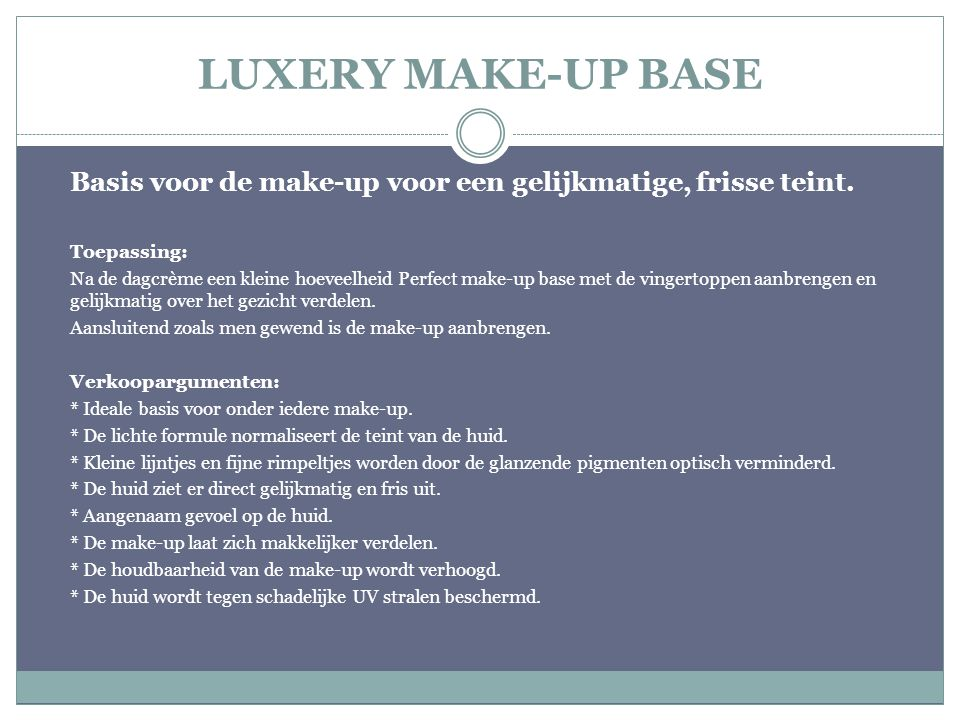 LUXERY MAKE-UP BASE Basis voor de make-up voor een gelijkmatige, frisse teint. Toepassing: Na de dagcrème een kleine hoeveelheid Perfect make-up base