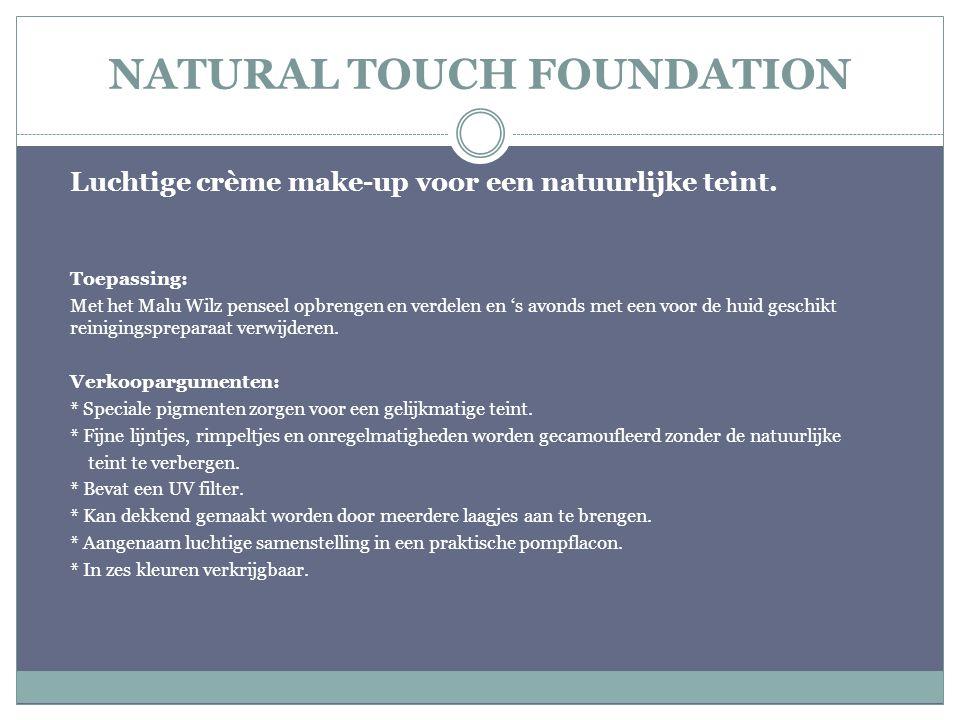NATURAL TOUCH FOUNDATION Luchtige crème make-up voor een natuurlijke teint. Toepassing: Met het Malu Wilz penseel opbrengen en verdelen en 's avonds m