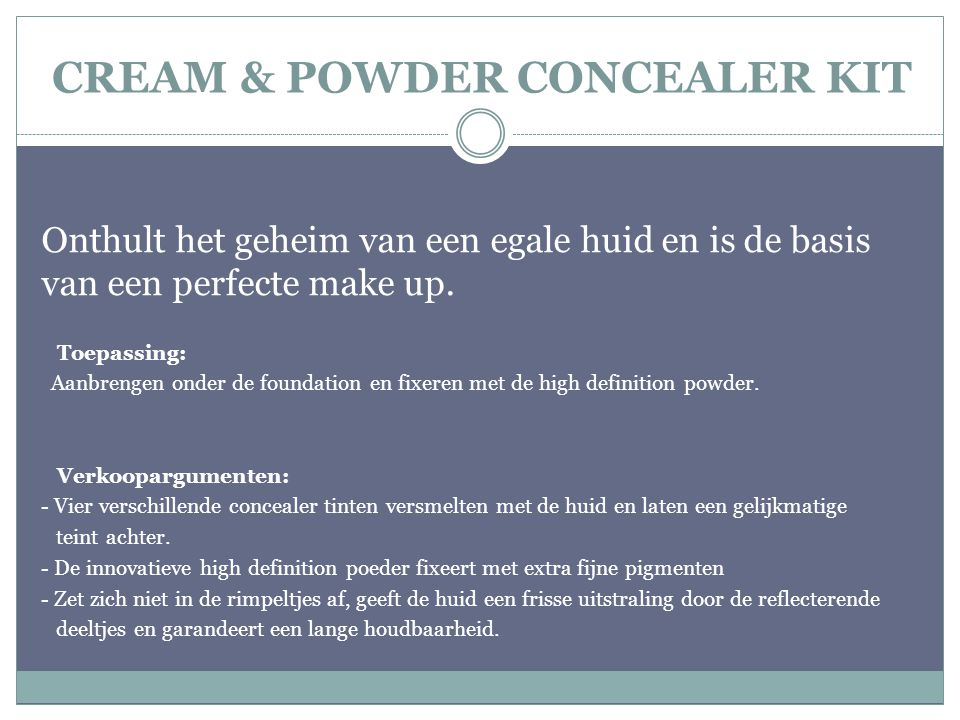 CREAM & POWDER CONCEALER KIT Onthult het geheim van een egale huid en is de basis van een perfecte make up. Toepassing: Aanbrengen onder de foundation