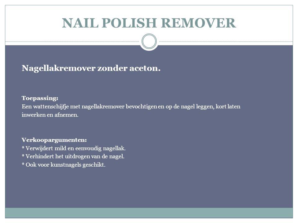 NAIL POLISH REMOVER Nagellakremover zonder aceton. Toepassing: Een wattenschijfje met nagellakremover bevochtigen en op de nagel leggen, kort laten in