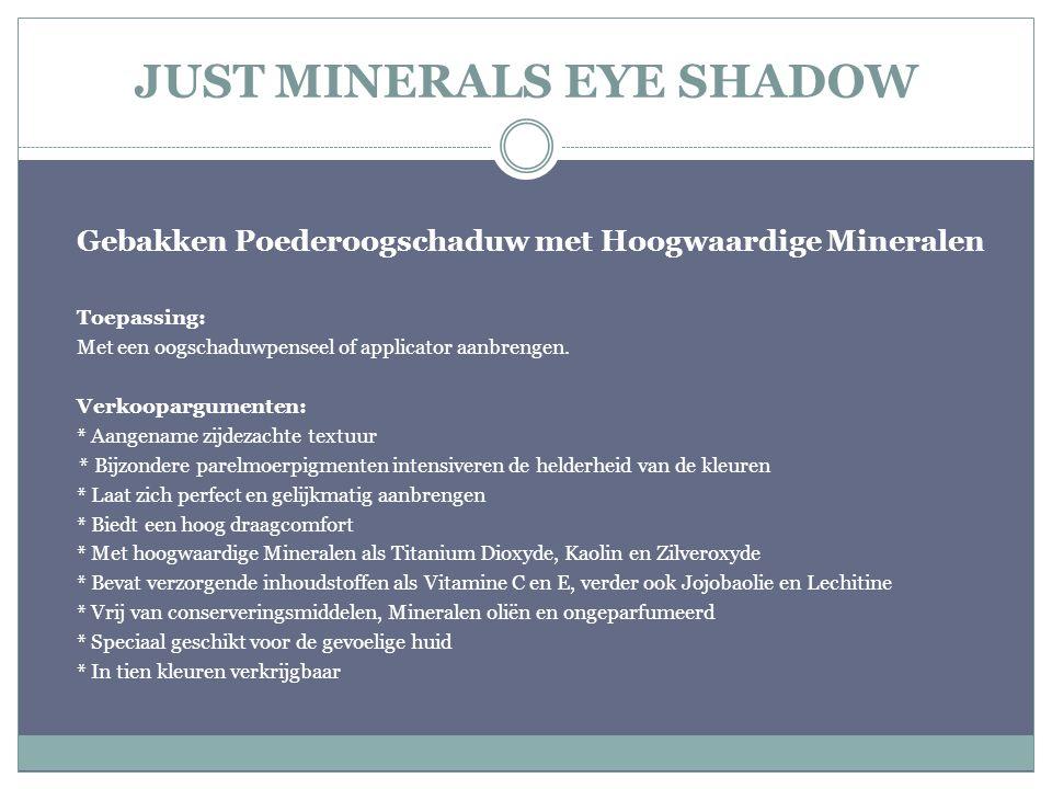 JUST MINERALS EYE SHADOW Gebakken Poederoogschaduw met Hoogwaardige Mineralen Toepassing: Met een oogschaduwpenseel of applicator aanbrengen. Verkoopa
