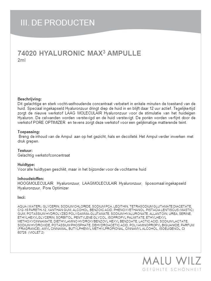 III. DE PRODUCTEN 74020 HYALURONIC MAX 3 AMPULLE 2ml Beschrijving: Dit gelachtige en sterk vochtvasthoudende concentraat verbetert in enkele minuten d
