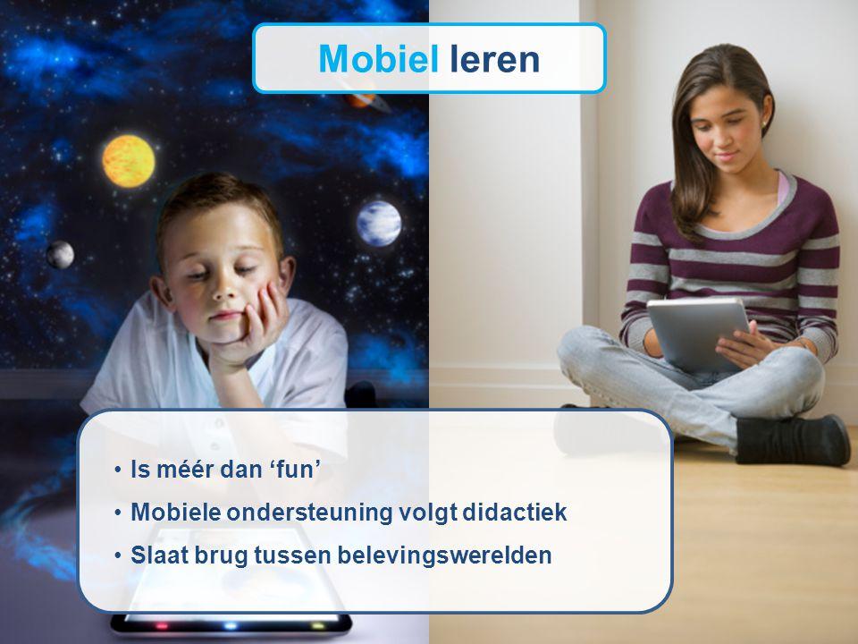 Mobiel leren Is méér dan 'fun' Mobiele ondersteuning volgt didactiek Slaat brug tussen belevingswerelden