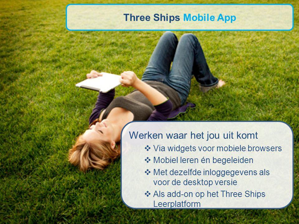 Werken waar het jou uit komt  Via widgets voor mobiele browsers  Mobiel leren én begeleiden  Met dezelfde inloggegevens als voor de desktop versie  Als add-on op het Three Ships Leerplatform Three Ships Mobile App