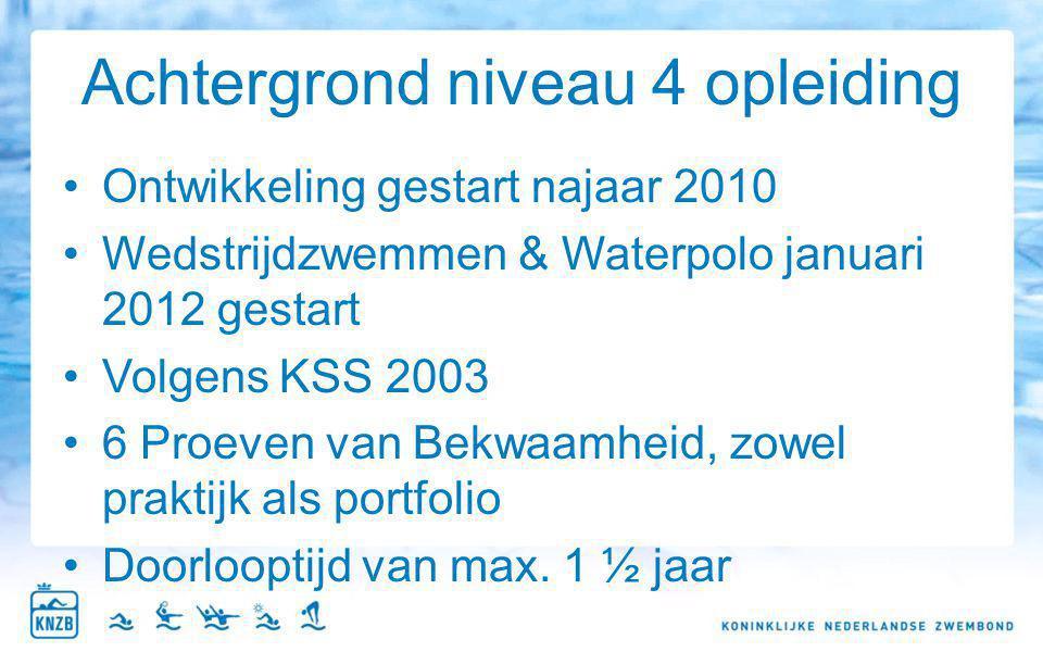 Achtergrond niveau 4 opleiding Ontwikkeling gestart najaar 2010 Wedstrijdzwemmen & Waterpolo januari 2012 gestart Volgens KSS 2003 6 Proeven van Bekwa