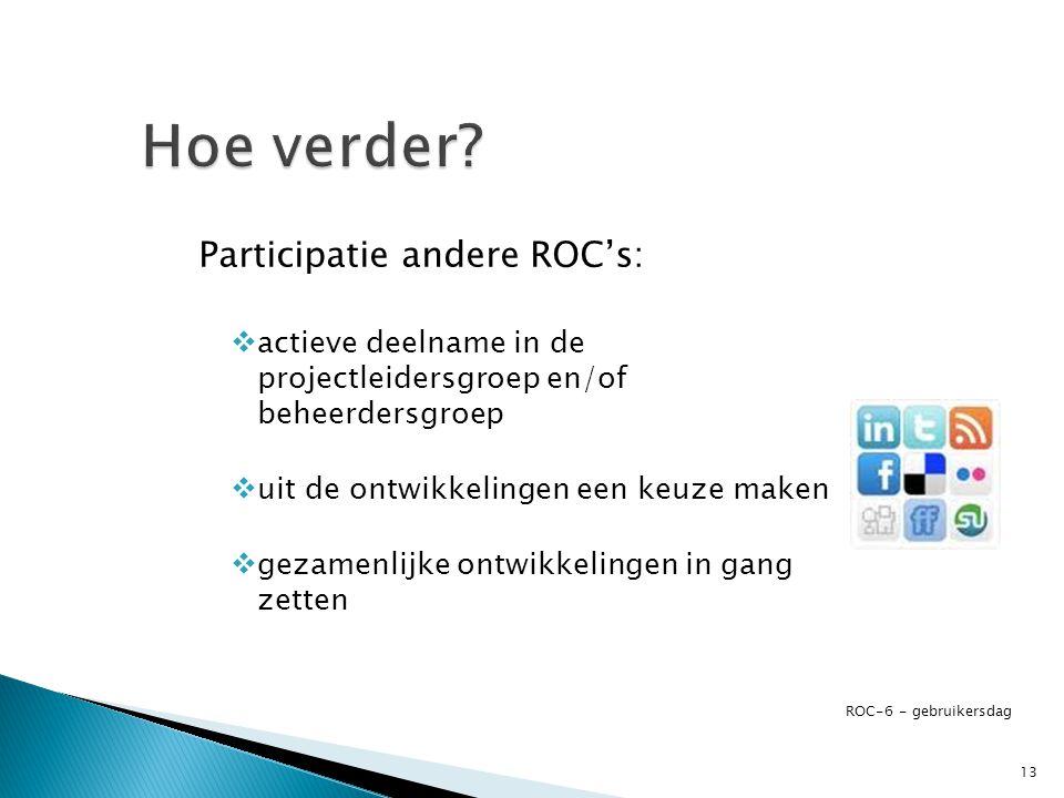 Participatie andere ROC's:  actieve deelname in de projectleidersgroep en/of beheerdersgroep  uit de ontwikkelingen een keuze maken  gezamenlijke ontwikkelingen in gang zetten ROC-6 - gebruikersdag 13