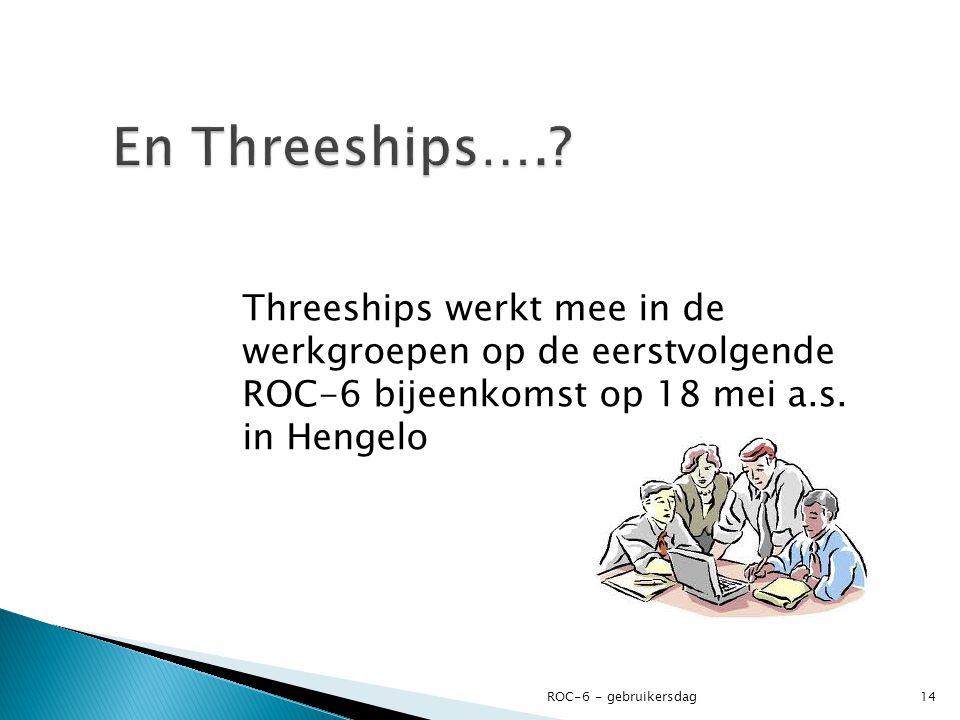 Threeships werkt mee in de werkgroepen op de eerstvolgende ROC-6 bijeenkomst op 18 mei a.s. in Hengelo ROC-6 - gebruikersdag14