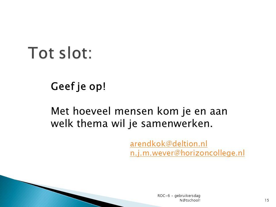 Geef je op! Met hoeveel mensen kom je en aan welk thema wil je samenwerken. ROC-6 – gebruikersdag N@tschool!15 arendkok@deltion.nl n.j.m.wever@horizon