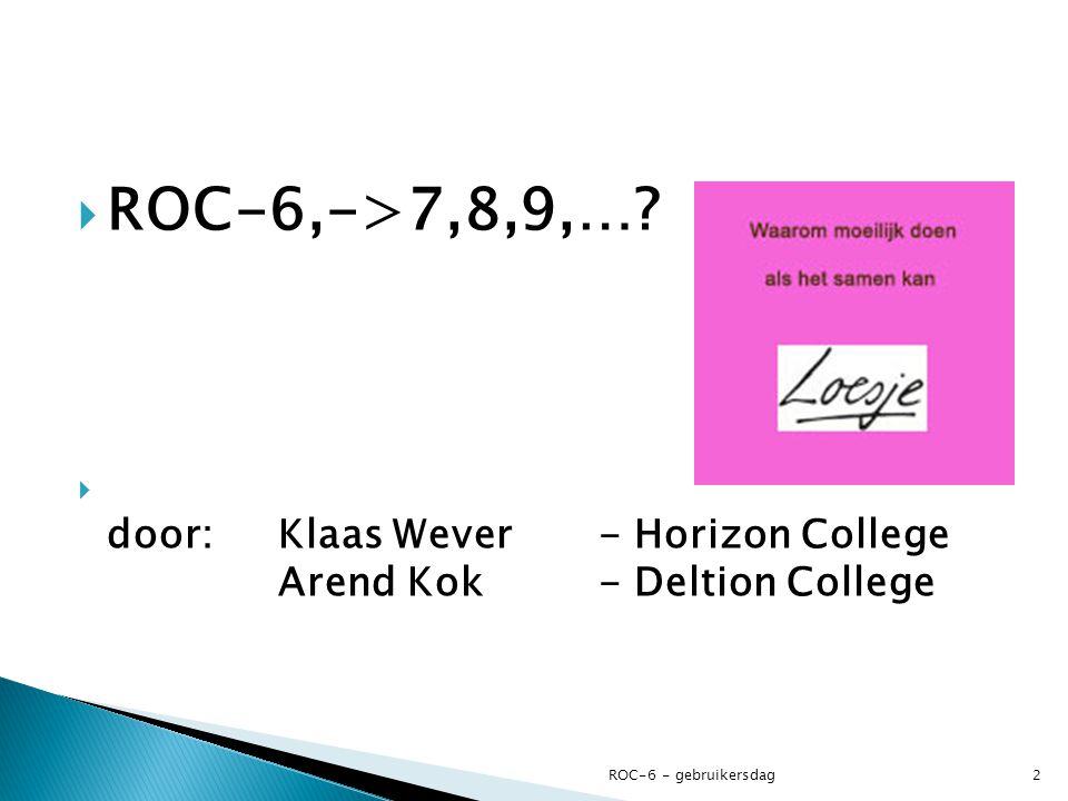  ROC-6,->7,8,9,…?  door: Klaas Wever- Horizon College Arend Kok - Deltion College ROC-6 - gebruikersdag2