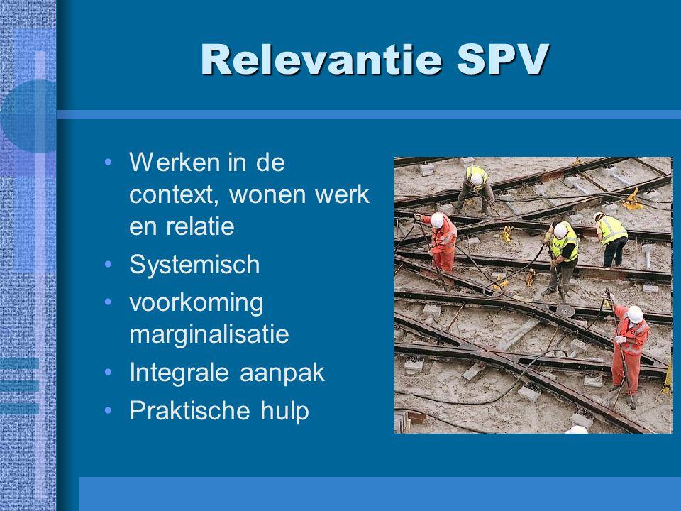 Relevantie SPV Werken in de context, wonen werk en relatie Systemisch voorkoming marginalisatie Integrale aanpak Praktische hulp
