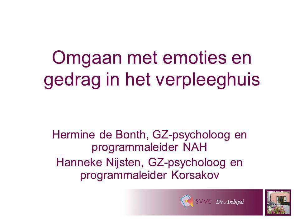 SVVE De Archipel Omgaan met emoties en gedrag in het verpleeghuis Hermine de Bonth, GZ-psycholoog en programmaleider NAH Hanneke Nijsten, GZ-psycholoo