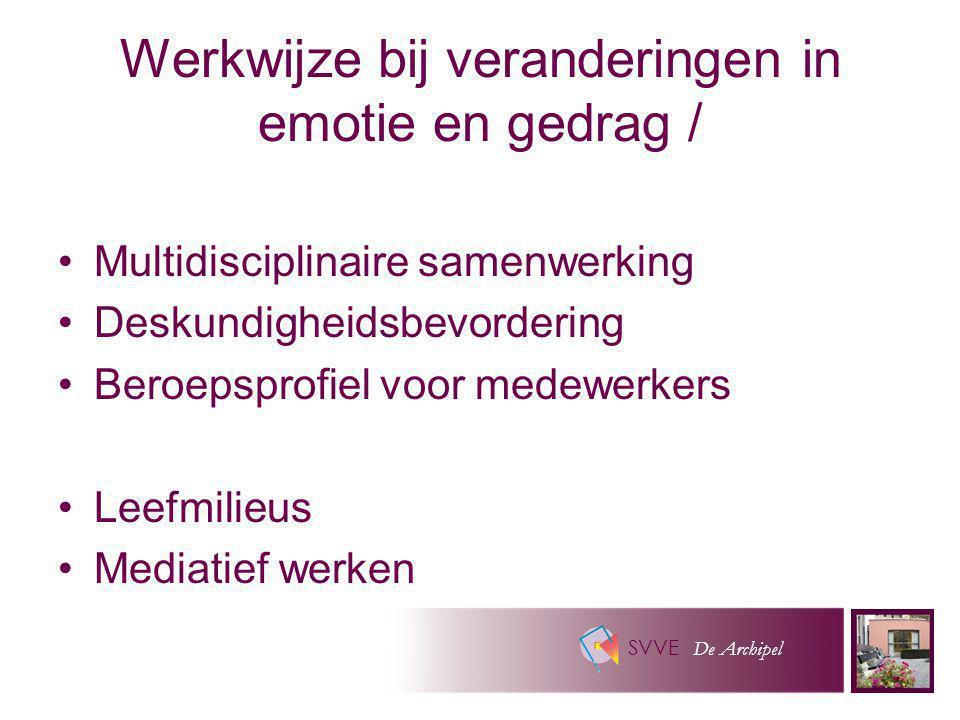 SVVE De Archipel Werkwijze bij veranderingen in emotie en gedrag / Multidisciplinaire samenwerking Deskundigheidsbevordering Beroepsprofiel voor medew