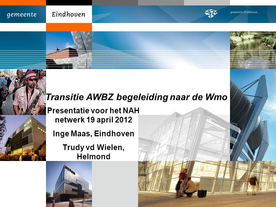 Transitie AWBZ begeleiding naar de Wmo Presentatie voor het NAH netwerk 19 april 2012 Inge Maas, Eindhoven Trudy vd Wielen, Helmond