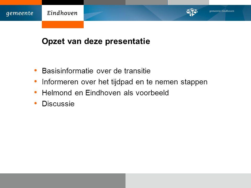 Opzet van deze presentatie Basisinformatie over de transitie Informeren over het tijdpad en te nemen stappen Helmond en Eindhoven als voorbeeld Discus