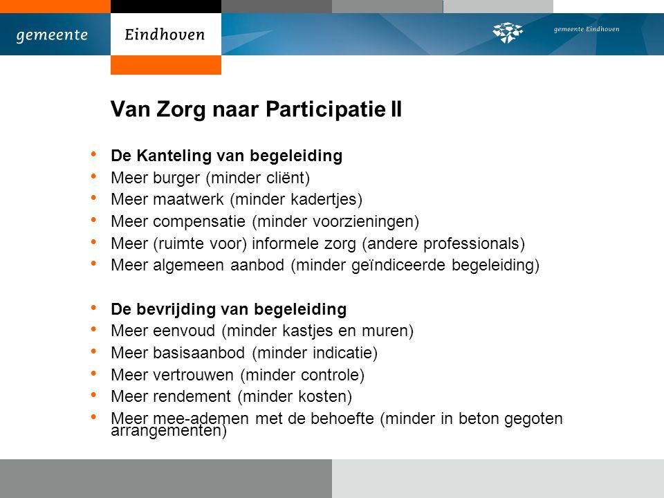 Van Zorg naar Participatie II De Kanteling van begeleiding Meer burger (minder cliënt) Meer maatwerk (minder kadertjes) Meer compensatie (minder voorz