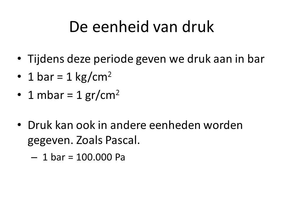 De eenheid van druk Tijdens deze periode geven we druk aan in bar 1 bar = 1 kg/cm 2 1 mbar = 1 gr/cm 2 Druk kan ook in andere eenheden worden gegeven.