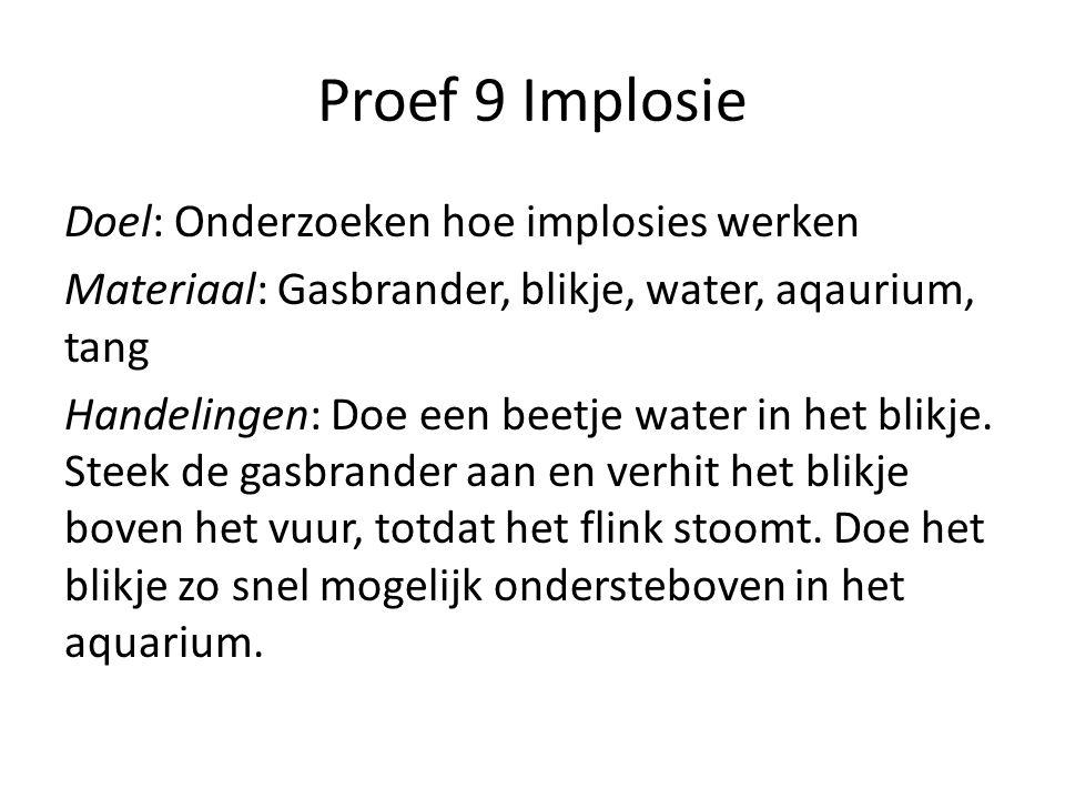 Proef 9 Implosie Doel: Onderzoeken hoe implosies werken Materiaal: Gasbrander, blikje, water, aqaurium, tang Handelingen: Doe een beetje water in het