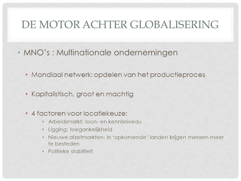 DE MOTOR ACHTER GLOBALISERING MNO's : Multinationale ondernemingen Mondiaal netwerk: opdelen van het productieproces Kapitalistisch, groot en machtig
