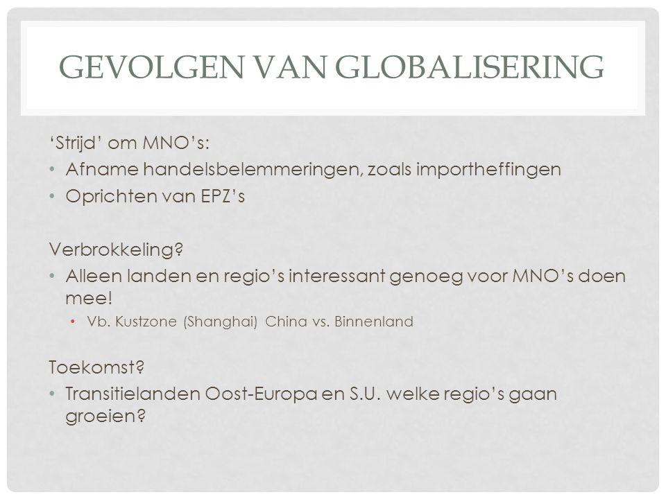 GEVOLGEN VAN GLOBALISERING 'Strijd' om MNO's: Afname handelsbelemmeringen, zoals importheffingen Oprichten van EPZ's Verbrokkeling? Alleen landen en r