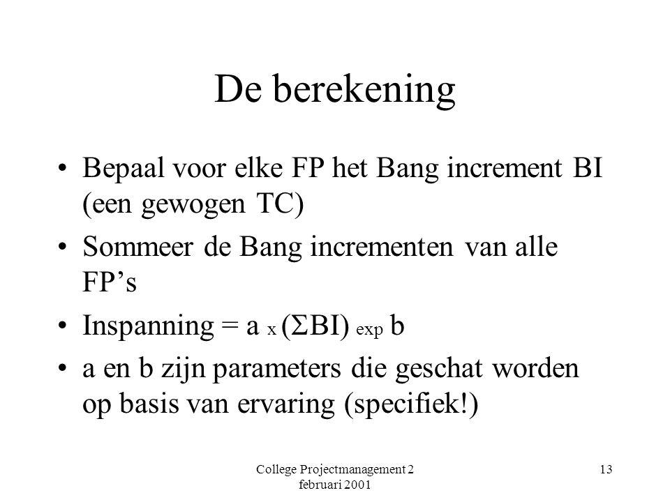 College Projectmanagement 2 februari 2001 13 De berekening Bepaal voor elke FP het Bang increment BI (een gewogen TC) Sommeer de Bang incrementen van alle FP's Inspanning = a x (  BI) exp b a en b zijn parameters die geschat worden op basis van ervaring (specifiek!)