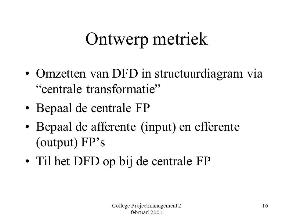 College Projectmanagement 2 februari 2001 16 Ontwerp metriek Omzetten van DFD in structuurdiagram via centrale transformatie Bepaal de centrale FP Bepaal de afferente (input) en efferente (output) FP's Til het DFD op bij de centrale FP