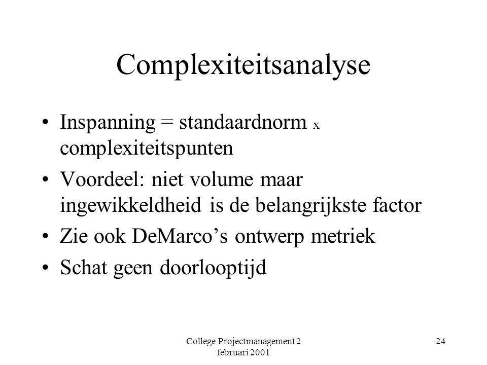 College Projectmanagement 2 februari 2001 24 Complexiteitsanalyse Inspanning = standaardnorm x complexiteitspunten Voordeel: niet volume maar ingewikkeldheid is de belangrijkste factor Zie ook DeMarco's ontwerp metriek Schat geen doorlooptijd