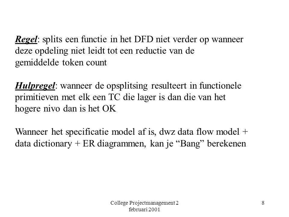 College Projectmanagement 2 februari 2001 8 Regel: splits een functie in het DFD niet verder op wanneer deze opdeling niet leidt tot een reductie van de gemiddelde token count Hulpregel: wanneer de opsplitsing resulteert in functionele primitieven met elk een TC die lager is dan die van het hogere nivo dan is het OK Wanneer het specificatie model af is, dwz data flow model + data dictionary + ER diagrammen, kan je Bang berekenen