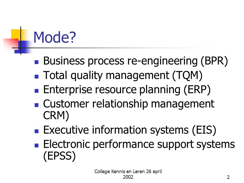 College Kennis en Leren 26 april 20022 Mode? Business process re-engineering (BPR) Total quality management (TQM) Enterprise resource planning (ERP) C
