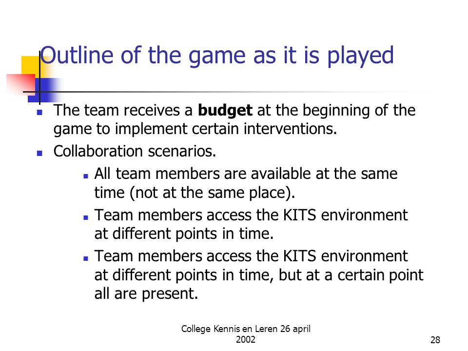 College Kennis en Leren 26 april 200228 Outline of the game as it is played The team receives a budget at the beginning of the game to implement certa