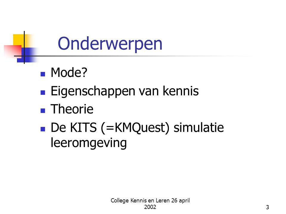 College Kennis en Leren 26 april 20023 Onderwerpen Mode? Eigenschappen van kennis Theorie De KITS (=KMQuest) simulatie leeromgeving