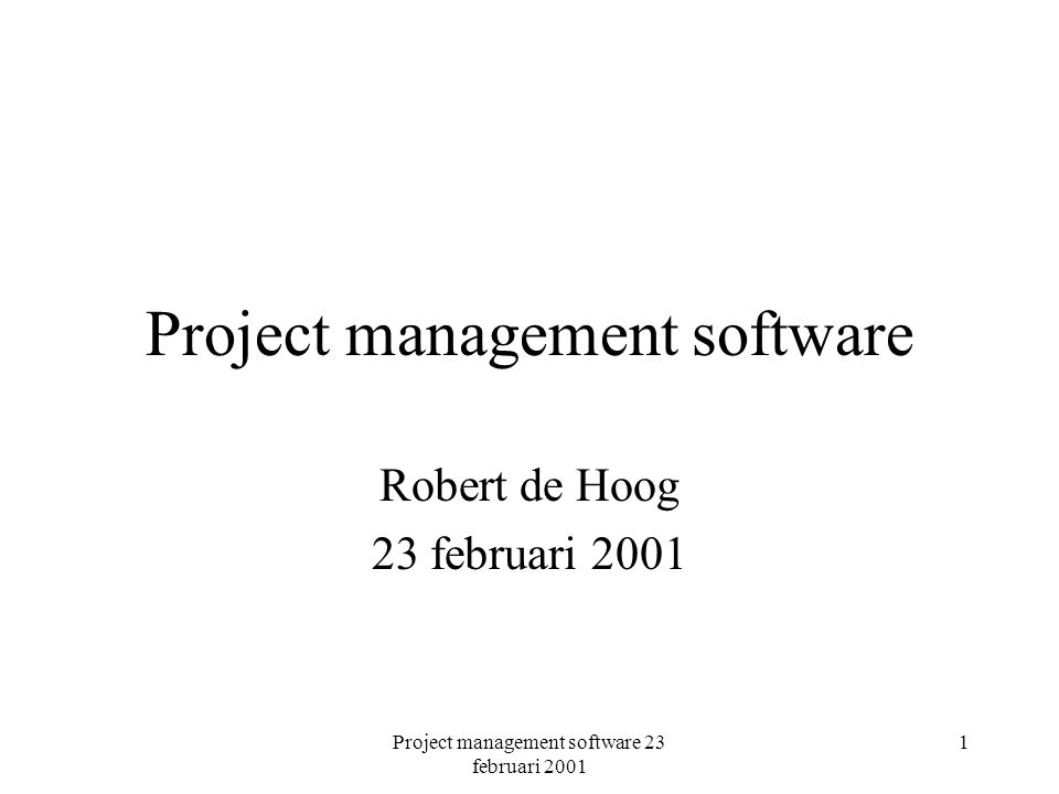Project management software 23 februari 2001 1 Project management software Robert de Hoog 23 februari 2001