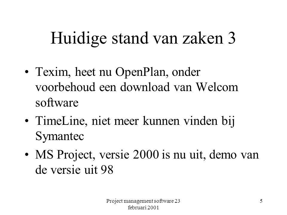 Project management software 23 februari 2001 5 Huidige stand van zaken 3 Texim, heet nu OpenPlan, onder voorbehoud een download van Welcom software TimeLine, niet meer kunnen vinden bij Symantec MS Project, versie 2000 is nu uit, demo van de versie uit 98