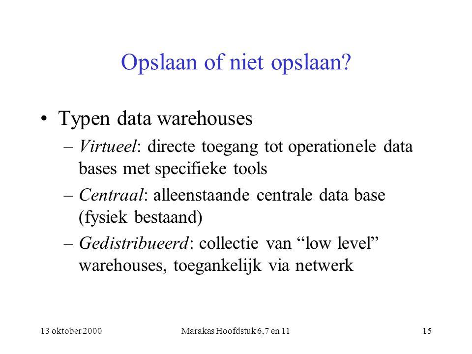 13 oktober 2000Marakas Hoofdstuk 6,7 en 1115 Opslaan of niet opslaan? Typen data warehouses –Virtueel: directe toegang tot operationele data bases met