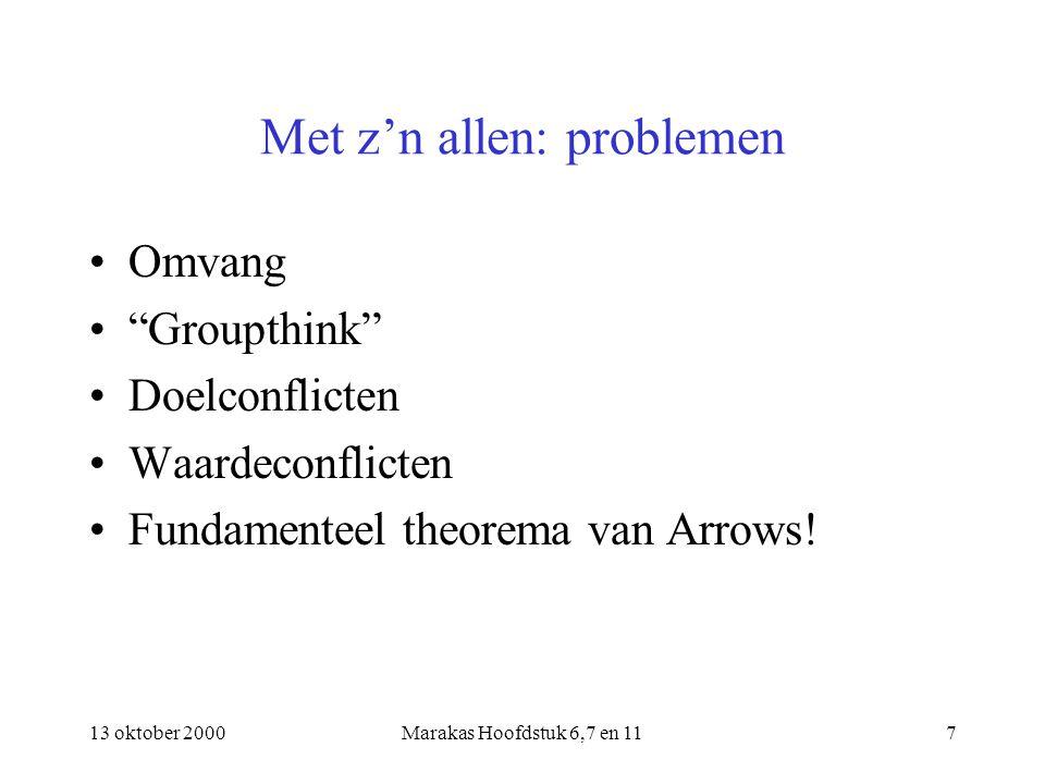 13 oktober 2000Marakas Hoofdstuk 6,7 en 117 Met z'n allen: problemen Omvang Groupthink Doelconflicten Waardeconflicten Fundamenteel theorema van Arrows!
