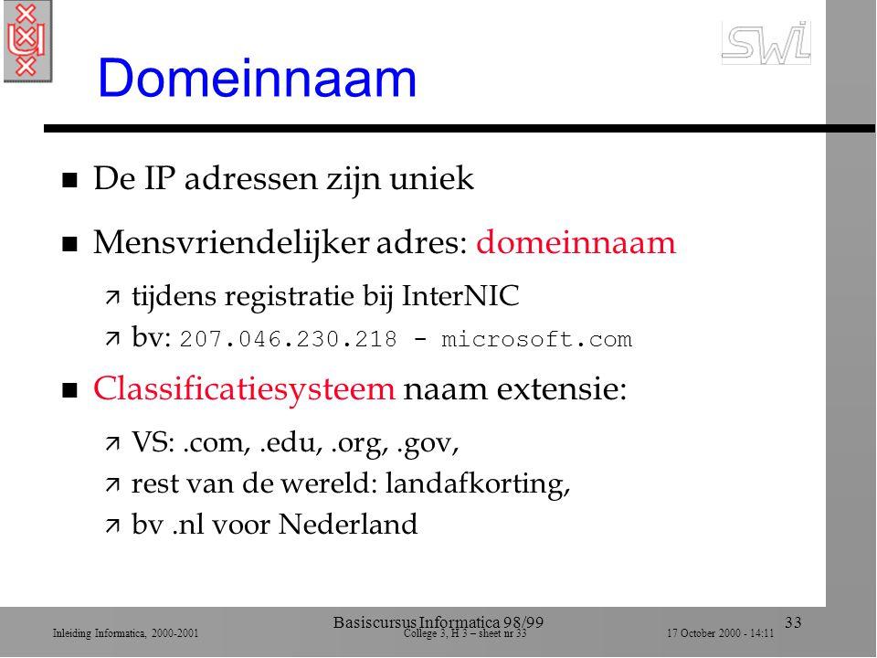 Inleiding Informatica, 2000-2001 College 3, H 3 – sheet nr 3317 October 2000 - 14:11 Basiscursus Informatica 98/9933 Domeinnaam n De IP adressen zijn uniek n Mensvriendelijker adres: domeinnaam ä tijdens registratie bij InterNIC  bv: 207.046.230.218 - microsoft.com n Classificatiesysteem naam extensie: ä VS:.com,.edu,.org,.gov, ä rest van de wereld: landafkorting, ä bv.nl voor Nederland