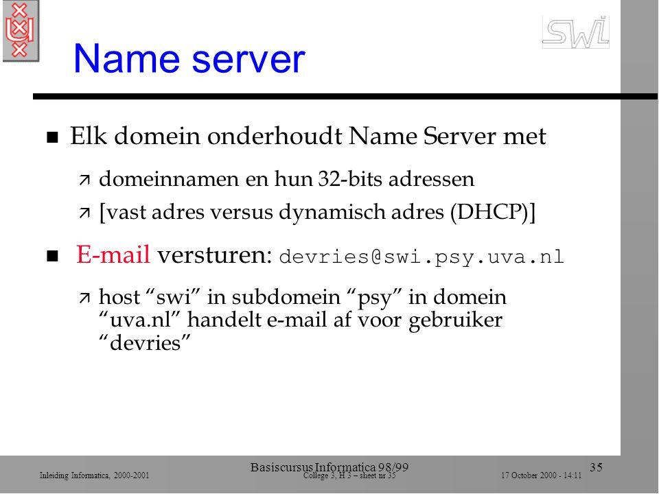 Inleiding Informatica, 2000-2001 College 3, H 3 – sheet nr 3517 October 2000 - 14:11 Basiscursus Informatica 98/9935 Name server n Elk domein onderhoudt Name Server met ä domeinnamen en hun 32-bits adressen ä [vast adres versus dynamisch adres (DHCP)] E-mail versturen: devries@swi.psy.uva.nl ä host swi in subdomein psy in domein uva.nl handelt e-mail af voor gebruiker devries