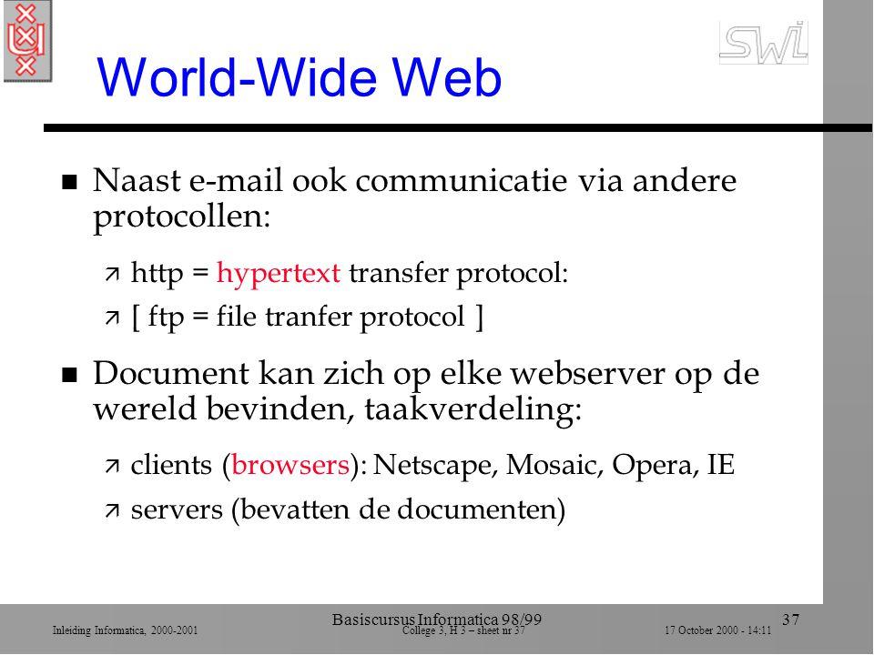 Inleiding Informatica, 2000-2001 College 3, H 3 – sheet nr 3717 October 2000 - 14:11 Basiscursus Informatica 98/9937 World-Wide Web n Naast e-mail ook communicatie via andere protocollen: ä http = hypertext transfer protocol: ä [ ftp = file tranfer protocol ] n Document kan zich op elke webserver op de wereld bevinden, taakverdeling: ä clients (browsers): Netscape, Mosaic, Opera, IE ä servers (bevatten de documenten)