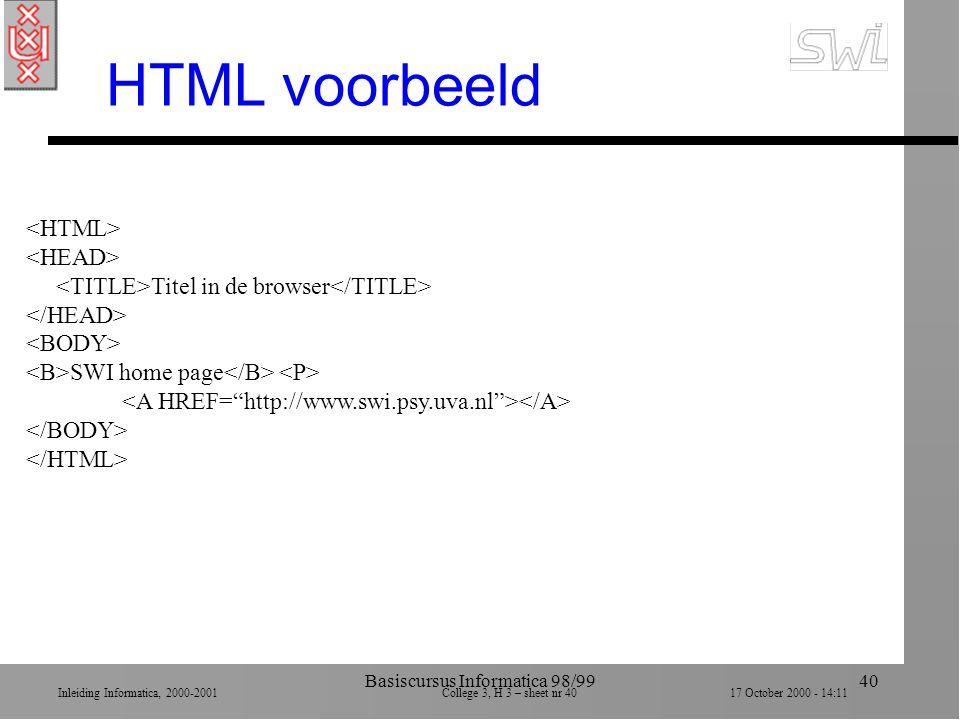 Inleiding Informatica, 2000-2001 College 3, H 3 – sheet nr 4017 October 2000 - 14:11 Basiscursus Informatica 98/9940 HTML voorbeeld Titel in de browser SWI home page