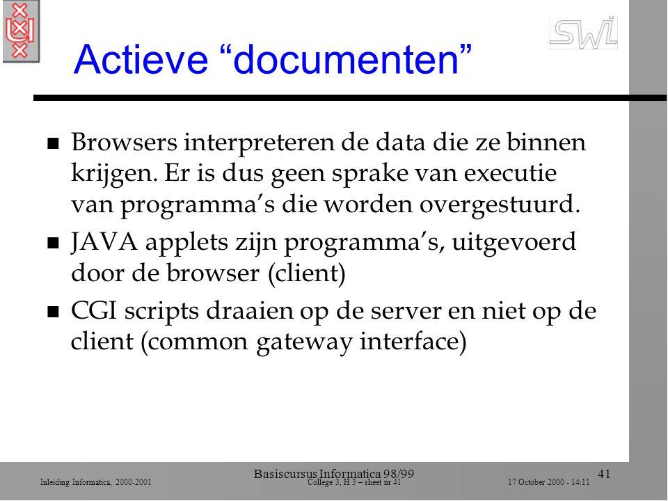 Inleiding Informatica, 2000-2001 College 3, H 3 – sheet nr 4117 October 2000 - 14:11 Basiscursus Informatica 98/9941 Actieve documenten n Browsers interpreteren de data die ze binnen krijgen.