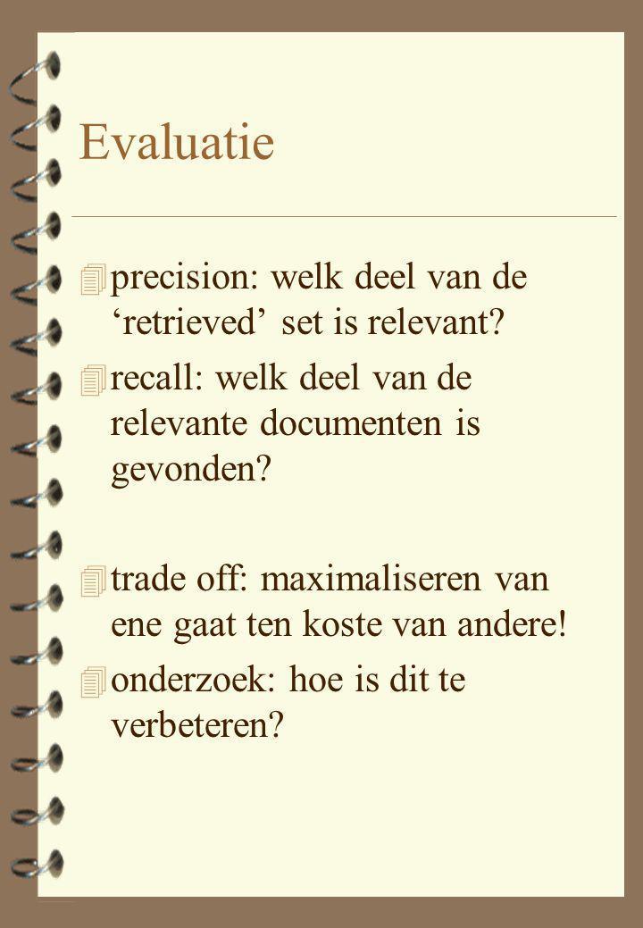 Evaluatie 4 precision: welk deel van de 'retrieved' set is relevant? 4 recall: welk deel van de relevante documenten is gevonden? 4 trade off: maximal