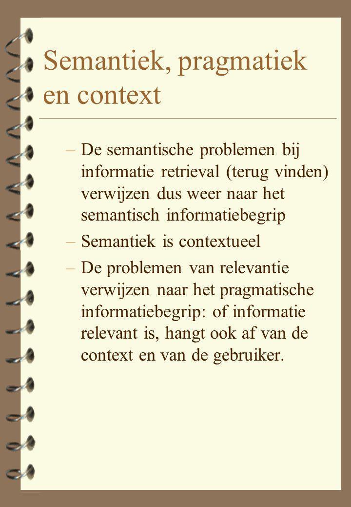 Semantiek, pragmatiek en context –De semantische problemen bij informatie retrieval (terug vinden) verwijzen dus weer naar het semantisch informatiebegrip –Semantiek is contextueel –De problemen van relevantie verwijzen naar het pragmatische informatiebegrip: of informatie relevant is, hangt ook af van de context en van de gebruiker.