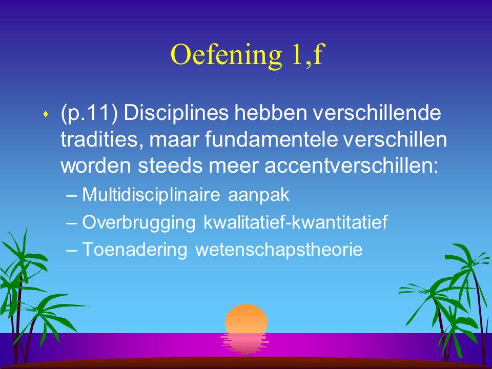 Oefening 1,f s (p.11) Disciplines hebben verschillende tradities, maar fundamentele verschillen worden steeds meer accentverschillen: –Multidisciplinaire aanpak –Overbrugging kwalitatief-kwantitatief –Toenadering wetenschapstheorie