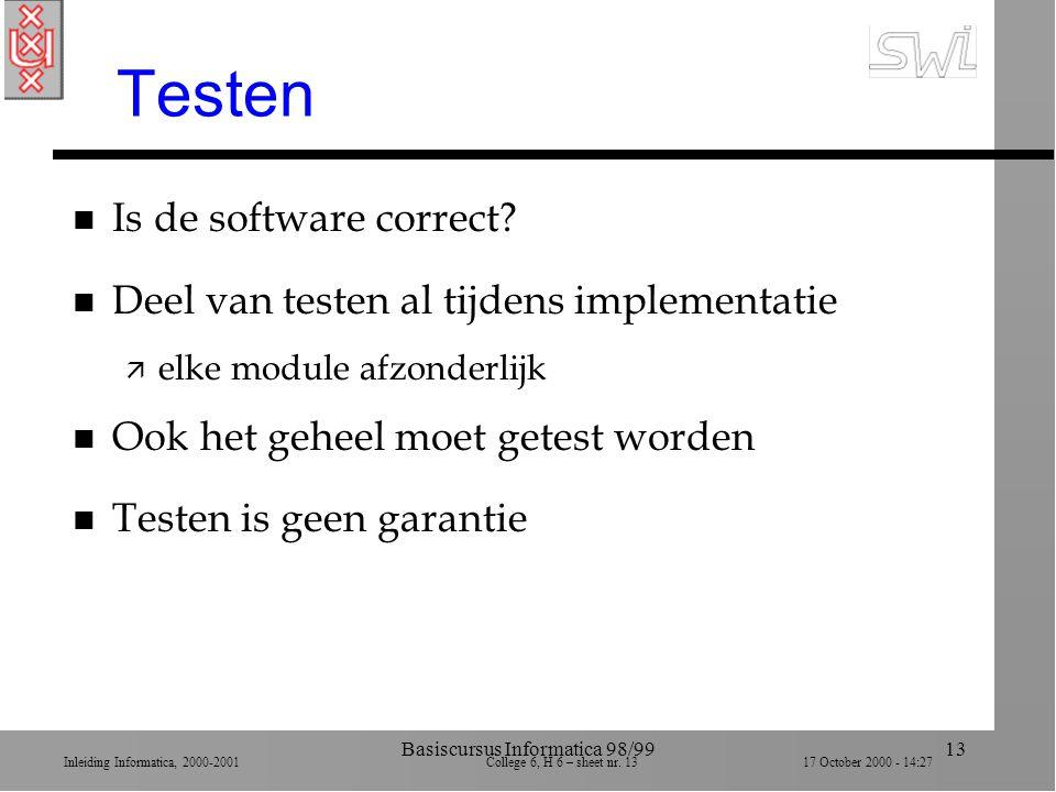 Inleiding Informatica, 2000-2001 College 6, H 6 – sheet nr. 1317 October 2000 - 14:27 Basiscursus Informatica 98/9913 Testen n Is de software correct?