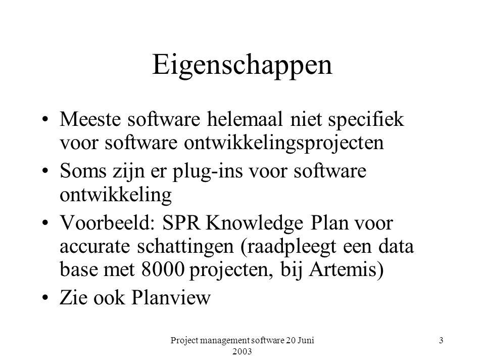 Project management software 20 Juni 2003 3 Eigenschappen Meeste software helemaal niet specifiek voor software ontwikkelingsprojecten Soms zijn er plug-ins voor software ontwikkeling Voorbeeld: SPR Knowledge Plan voor accurate schattingen (raadpleegt een data base met 8000 projecten, bij Artemis) Zie ook Planview