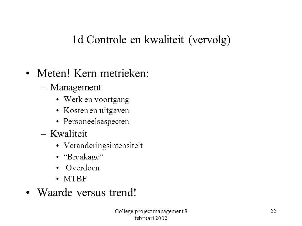 College project management 8 februari 2002 22 1d Controle en kwaliteit (vervolg) Meten! Kern metrieken: –Management Werk en voortgang Kosten en uitgav