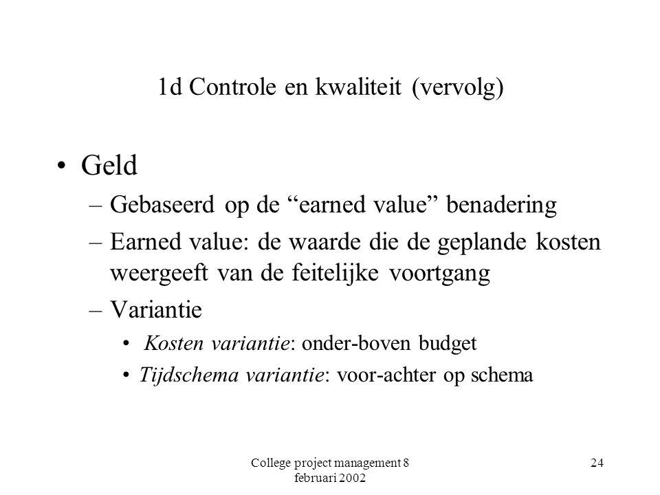 College project management 8 februari 2002 24 1d Controle en kwaliteit (vervolg) Geld –Gebaseerd op de earned value benadering –Earned value: de waarde die de geplande kosten weergeeft van de feitelijke voortgang –Variantie Kosten variantie: onder-boven budget Tijdschema variantie: voor-achter op schema