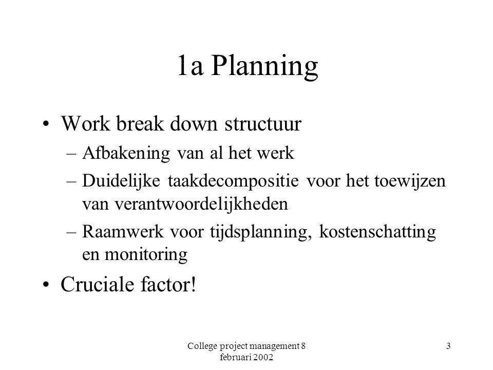 College project management 8 februari 2002 3 1a Planning Work break down structuur –Afbakening van al het werk –Duidelijke taakdecompositie voor het toewijzen van verantwoordelijkheden –Raamwerk voor tijdsplanning, kostenschatting en monitoring Cruciale factor!